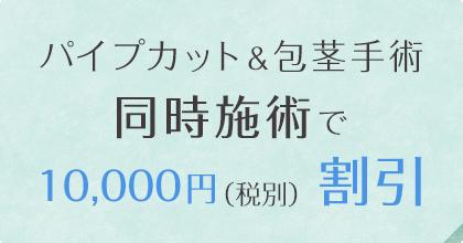 パイプカット&包茎手術同時施術で10,000円(税別)割引